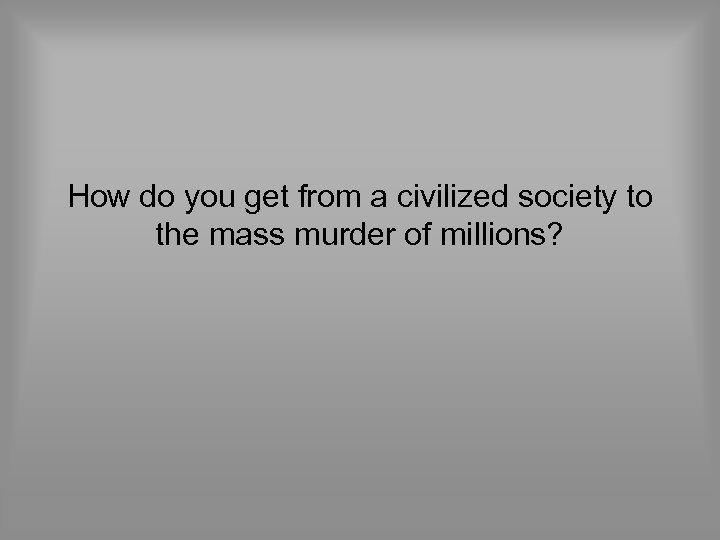How do you get from a civilized society to the mass murder of millions?
