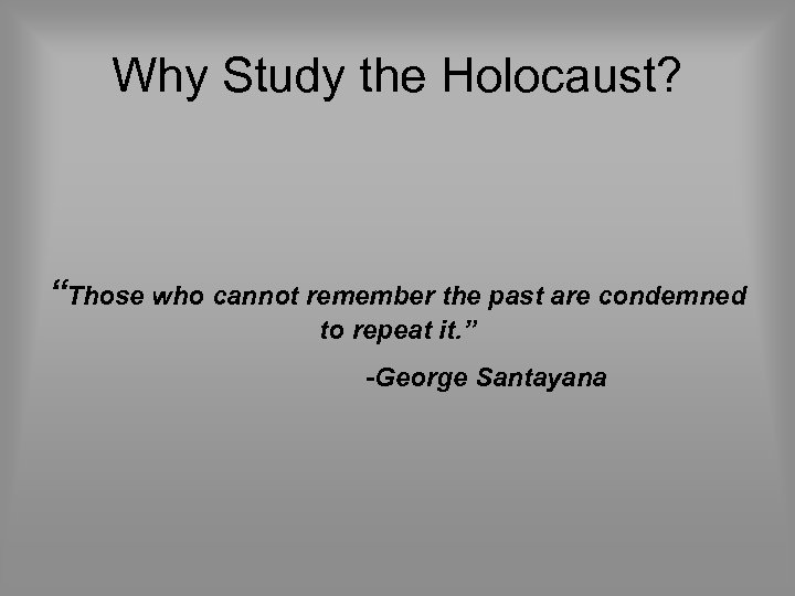 """Why Study the Holocaust? """"Those who cannot remember the past are condemned to repeat"""