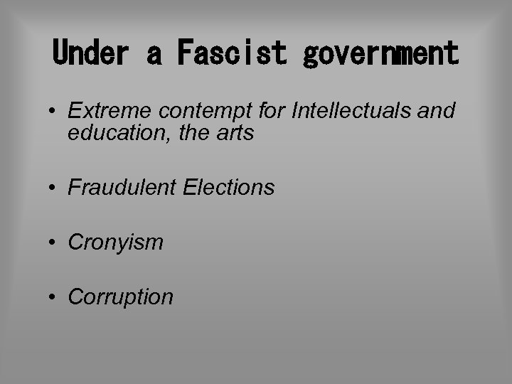 Under a Fascist government • Extreme contempt for Intellectuals and education, the arts •