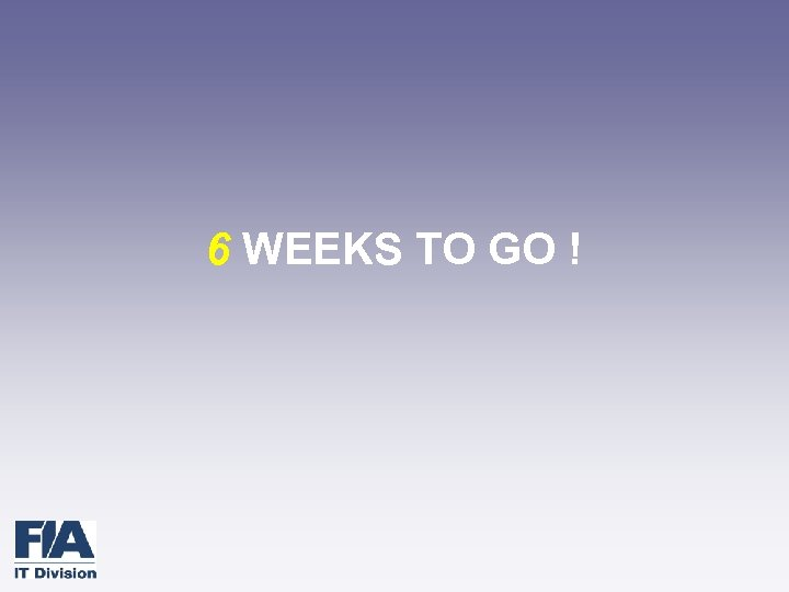 6 WEEKS TO GO !