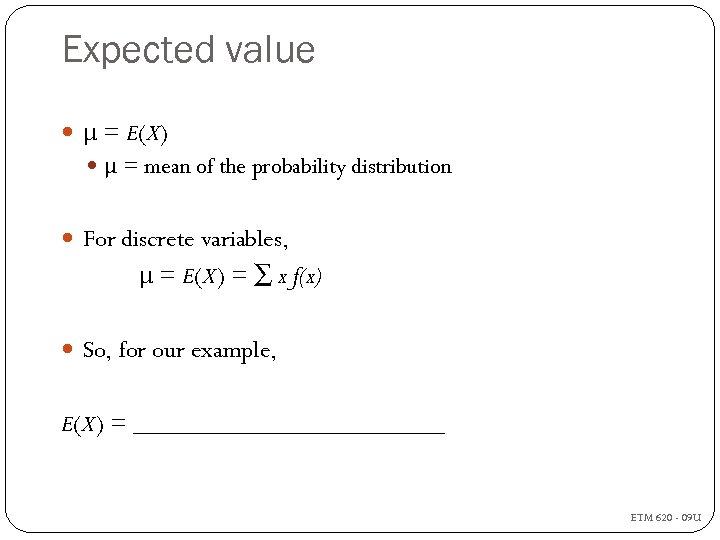 Expected value μ = E(X) μ = mean of the probability distribution For discrete