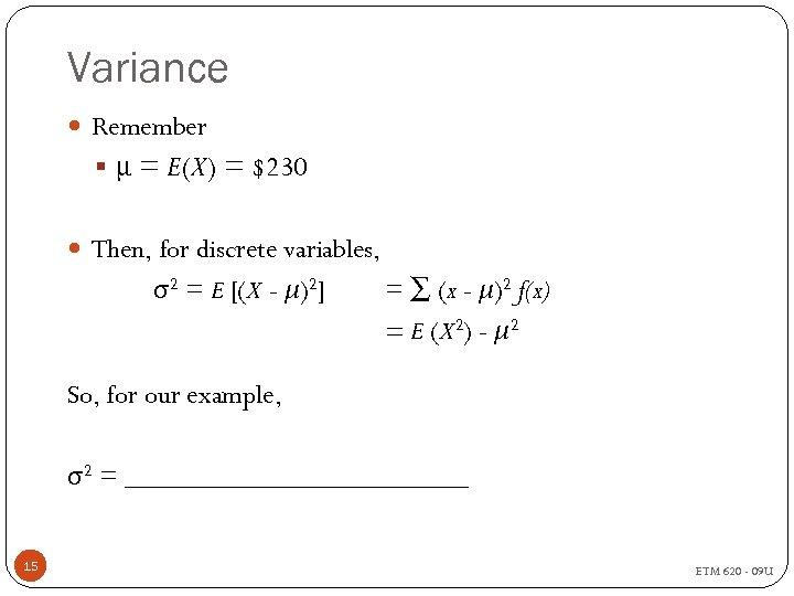 Variance Remember § μ = E(X) = $230 Then, for discrete variables, σ2 =