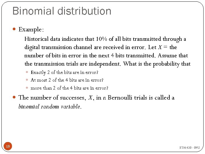 Binomial distribution Example: Historical data indicates that 10% of all bits transmitted through a