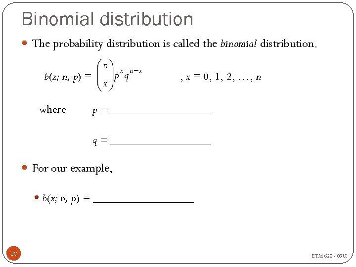 Binomial distribution The probability distribution is called the binomial distribution. b(x; n, p) =