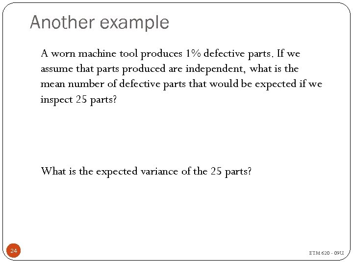 Another example A worn machine tool produces 1% defective parts. If we assume that