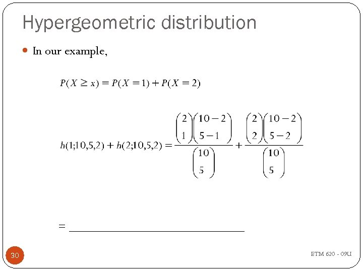 Hypergeometric distribution In our example, = _______________ 30 ETM 620 - 09 U