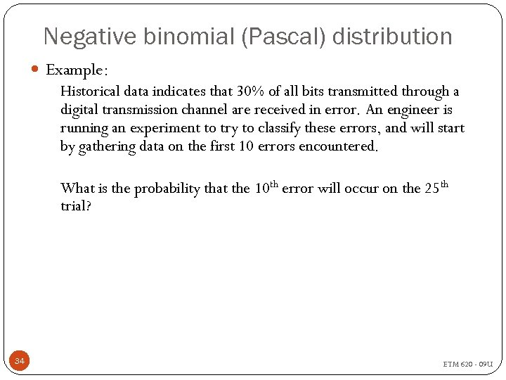 Negative binomial (Pascal) distribution Example: Historical data indicates that 30% of all bits transmitted