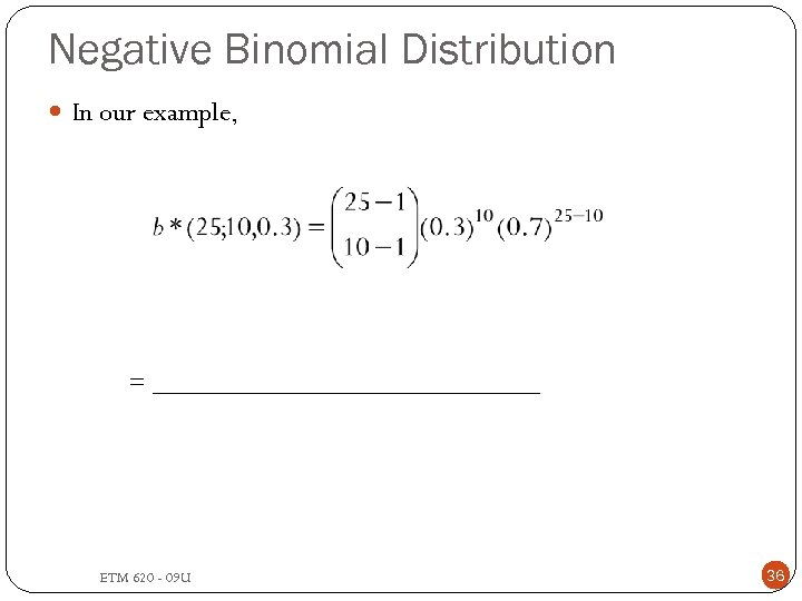 Negative Binomial Distribution In our example, = _______________ ETM 620 - 09 U 36