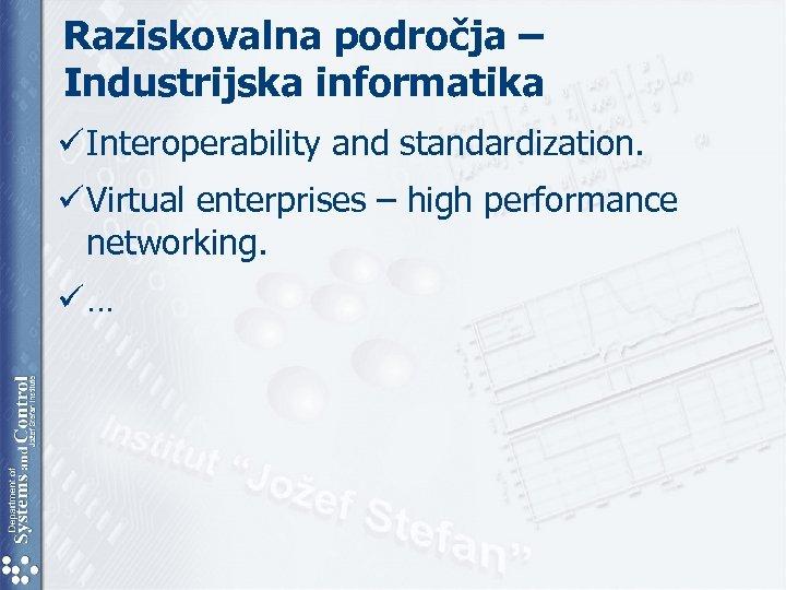 Raziskovalna področja – Industrijska informatika ü Interoperability and standardization. ü Virtual enterprises – high