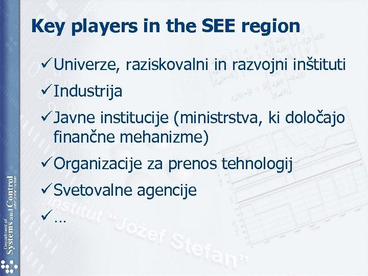 Key players in the SEE region ü Univerze, raziskovalni in razvojni inštituti ü Industrija