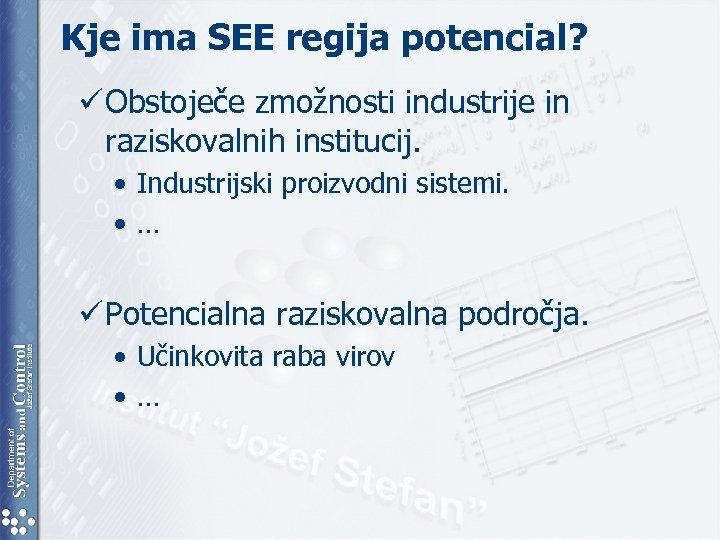 Kje ima SEE regija potencial? ü Obstoječe zmožnosti industrije in raziskovalnih institucij. • Industrijski