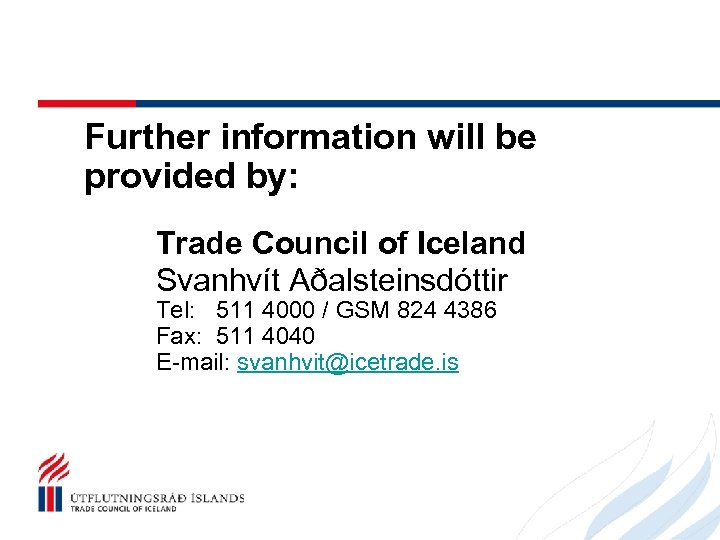 Further information will be provided by: Trade Council of Iceland Svanhvít Aðalsteinsdóttir Tel: 511