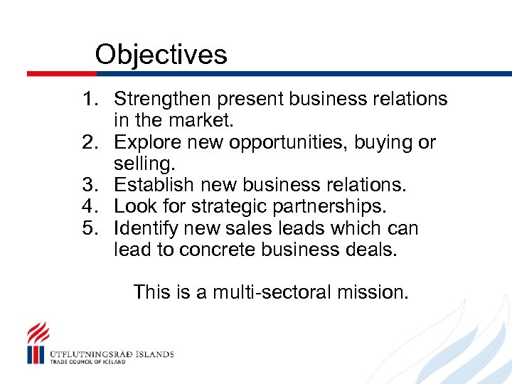 Objectives 1. Strengthen present business relations in the market. 2. Explore new opportunities, buying