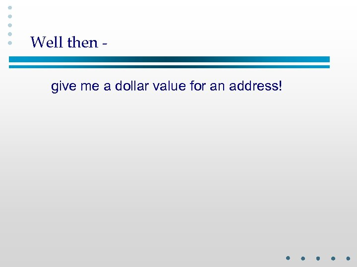 Well then give me a dollar value for an address!