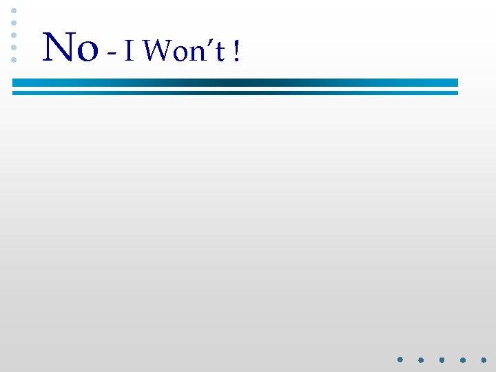 No - I Won't !