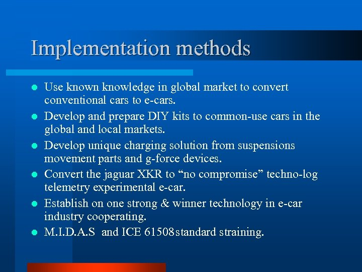 Implementation methods l l l Use known knowledge in global market to convert conventional