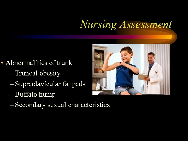 Nursing Assessment • Abnormalities of trunk – Truncal obesity – Supraclavicular fat pads –