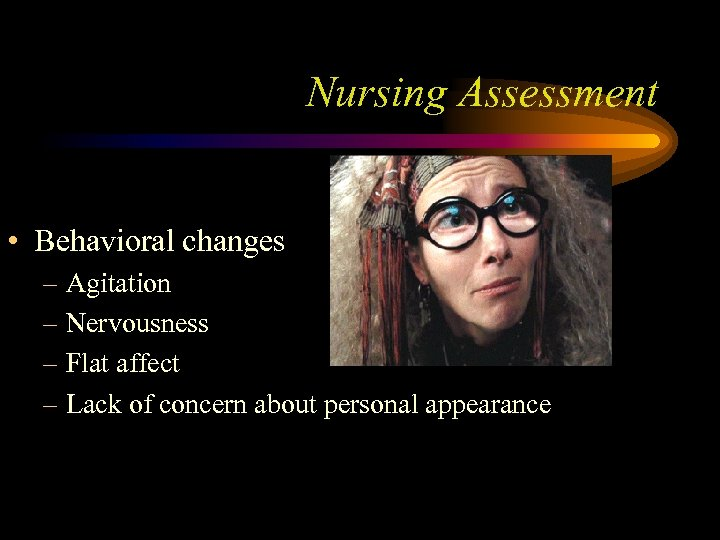 Nursing Assessment • Behavioral changes – Agitation – Nervousness – Flat affect – Lack