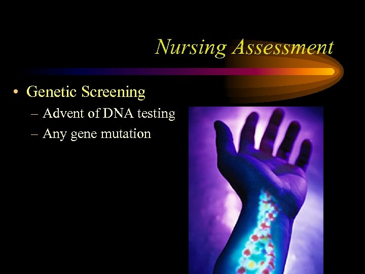 Nursing Assessment • Genetic Screening – Advent of DNA testing – Any gene mutation