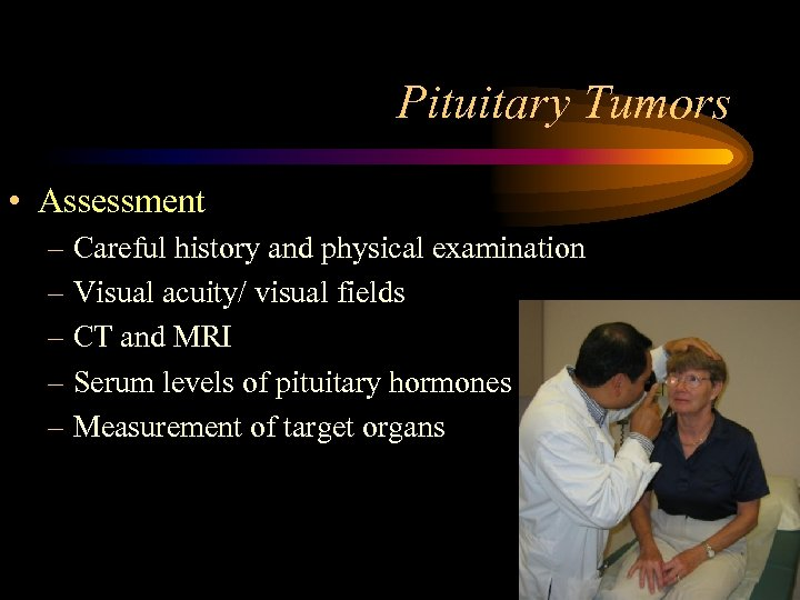 Pituitary Tumors • Assessment – Careful history and physical examination – Visual acuity/ visual