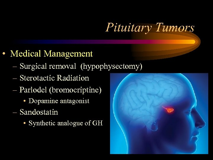 Pituitary Tumors • Medical Management – Surgical removal (hypophysectomy) – Sterotactic Radiation – Parlodel