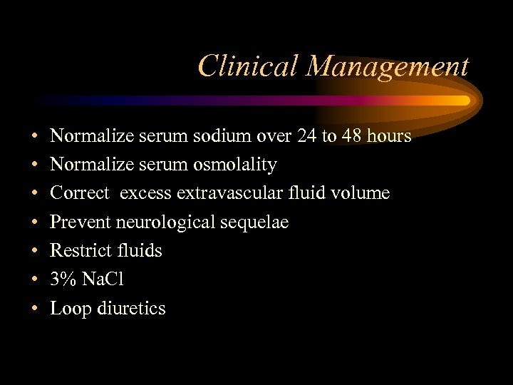 Clinical Management • • Normalize serum sodium over 24 to 48 hours Normalize serum