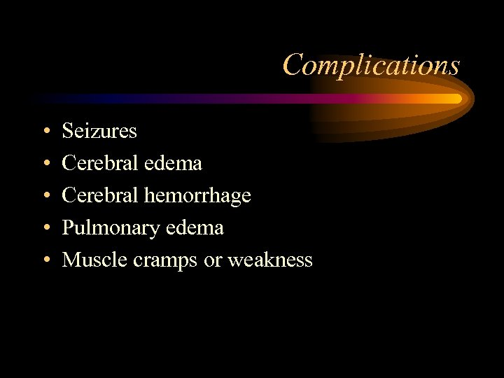 Complications • • • Seizures Cerebral edema Cerebral hemorrhage Pulmonary edema Muscle cramps or