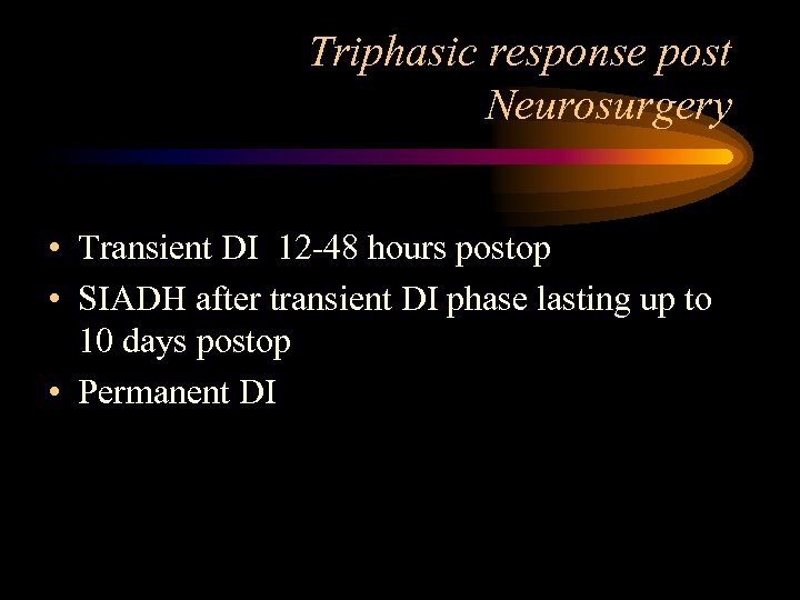 Triphasic response post Neurosurgery • Transient DI 12 -48 hours postop • SIADH after
