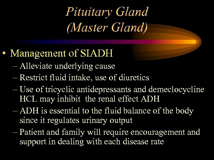 Pituitary Gland (Master Gland) • Management of SIADH – Alleviate underlying cause – Restrict