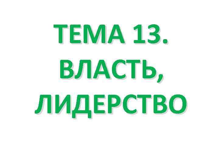 ТЕМА 13. ВЛАСТЬ, ЛИДЕРСТВО