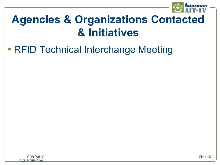 Agencies & Organizations Contacted & Initiatives • RFID Technical Interchange Meeting COMPANY CONFIDENTIAL Slide
