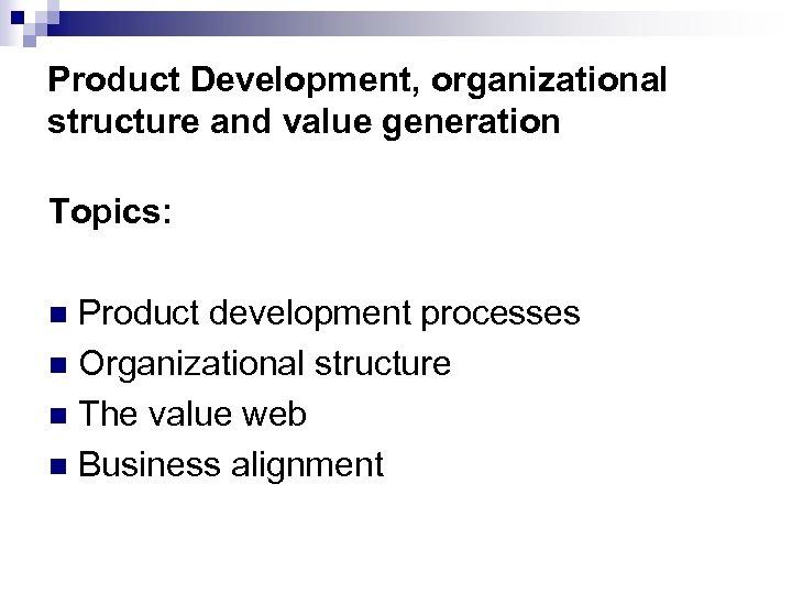 Product Development, organizational structure and value generation Topics: Product development processes n Organizational structure