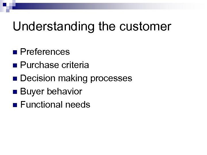 Understanding the customer Preferences n Purchase criteria n Decision making processes n Buyer behavior