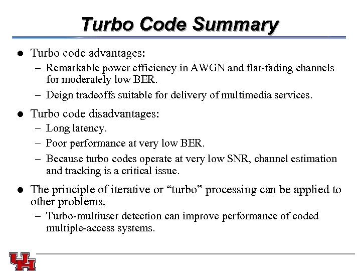 Turbo Code Summary l Turbo code advantages: – Remarkable power efficiency in AWGN and