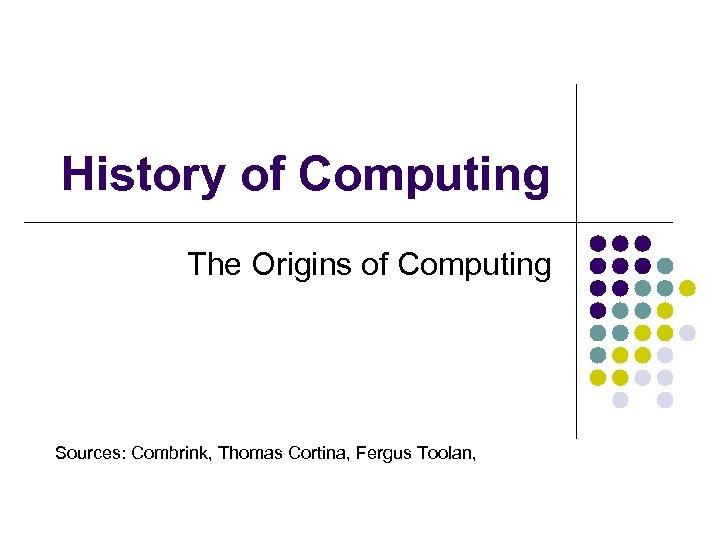 History of Computing The Origins of Computing Sources: Combrink, Thomas Cortina, Fergus Toolan,