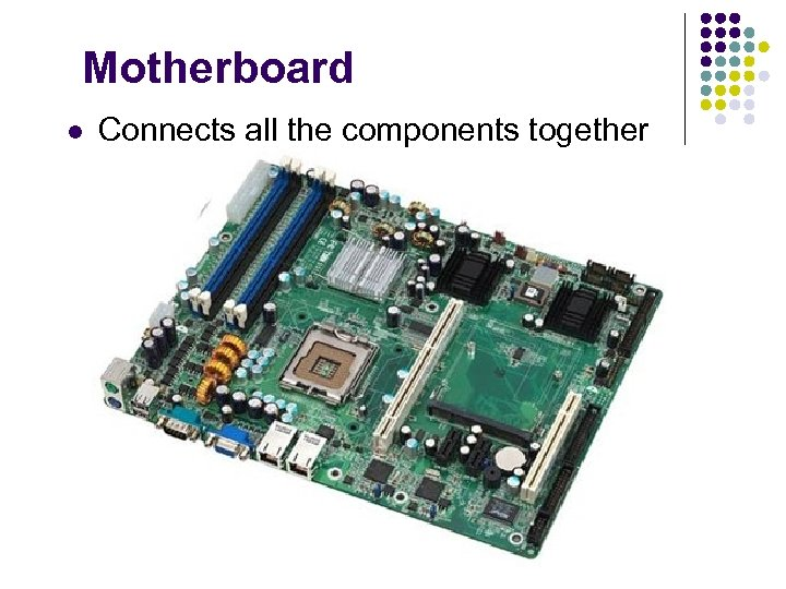 Motherboard l Connects all the components together