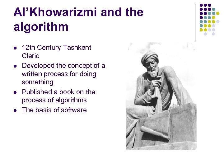 Al'Khowarizmi and the algorithm l l 12 th Century Tashkent Cleric Developed the concept