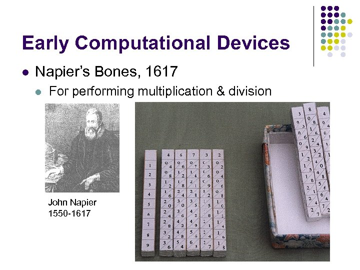 Early Computational Devices l Napier's Bones, 1617 l For performing multiplication & division John