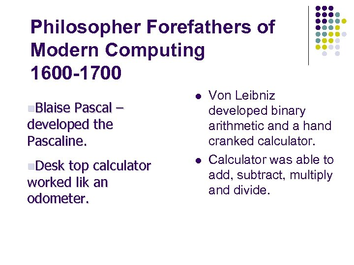 Philosopher Forefathers of Modern Computing 1600 -1700 n. Blaise Pascal – developed the Pascaline.