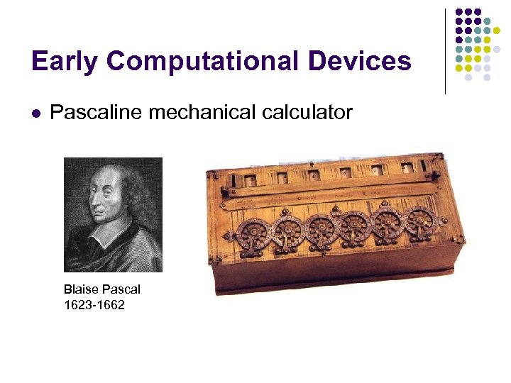 Early Computational Devices l Pascaline mechanical calculator Blaise Pascal 1623 -1662