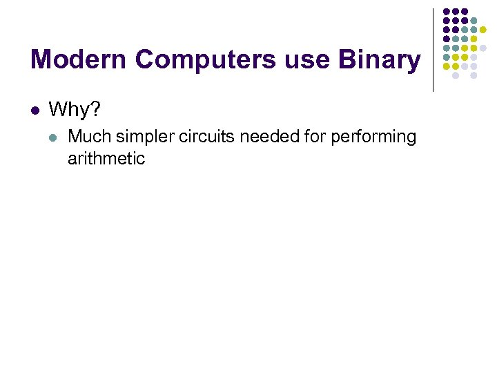 Modern Computers use Binary l Why? l Much simpler circuits needed for performing arithmetic