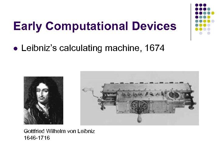 Early Computational Devices l Leibniz's calculating machine, 1674 Gottfried Wilhelm von Leibniz 1646 -1716
