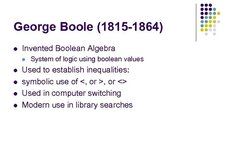 George Boole (1815 -1864) l Invented Boolean Algebra l l l System of logic