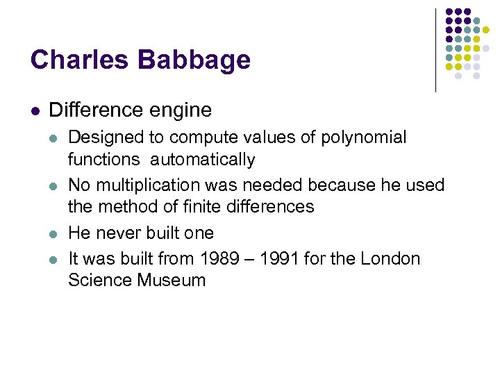 Charles Babbage l Difference engine l l Designed to compute values of polynomial functions