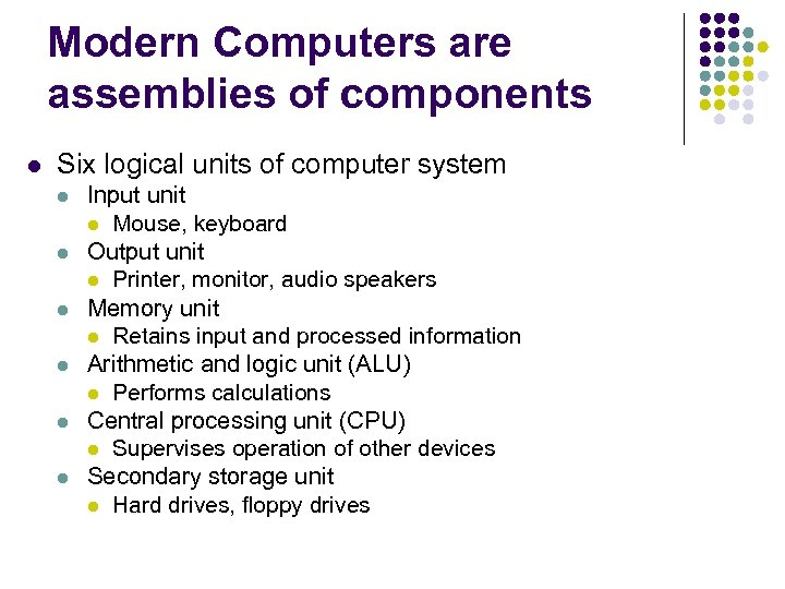 Modern Computers are assemblies of components l Six logical units of computer system l