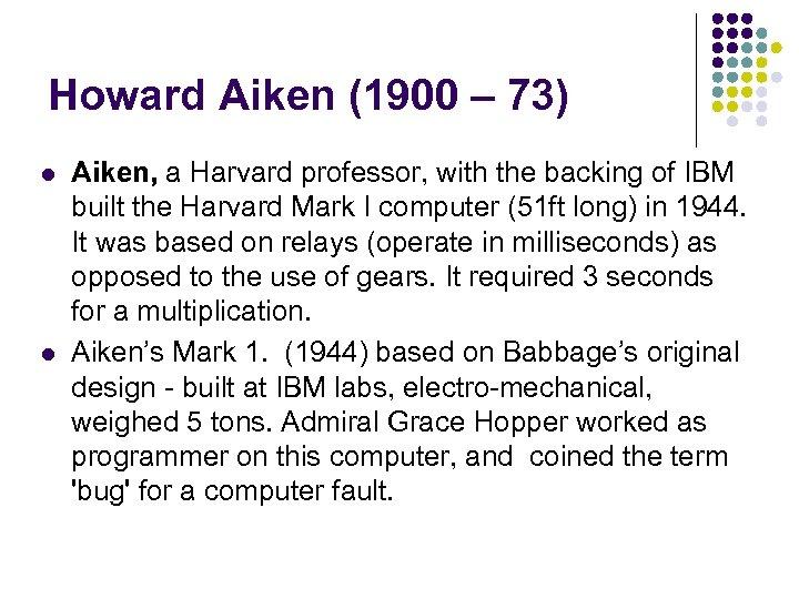Howard Aiken (1900 – 73) l l Aiken, a Harvard professor, with the backing