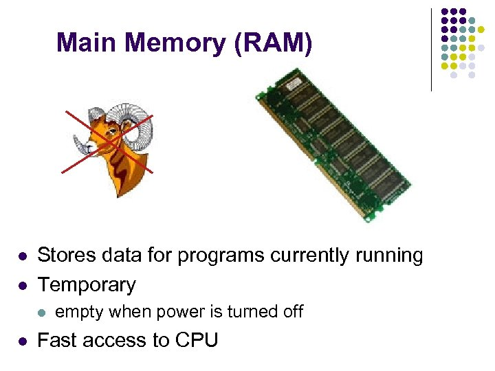 Main Memory (RAM) l l Stores data for programs currently running Temporary l l