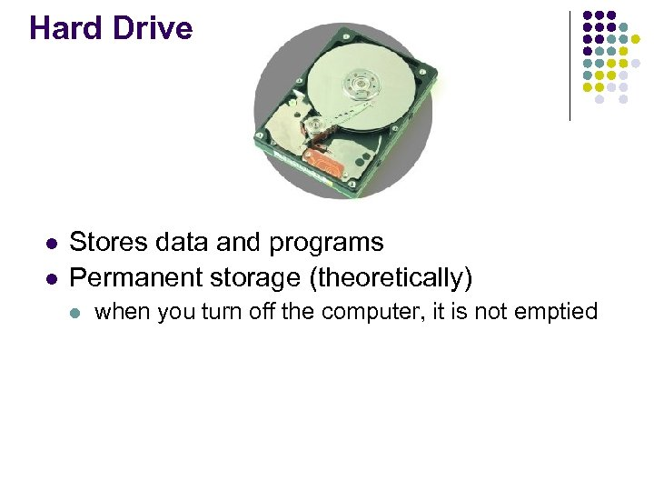 Hard Drive l l Stores data and programs Permanent storage (theoretically) l when you