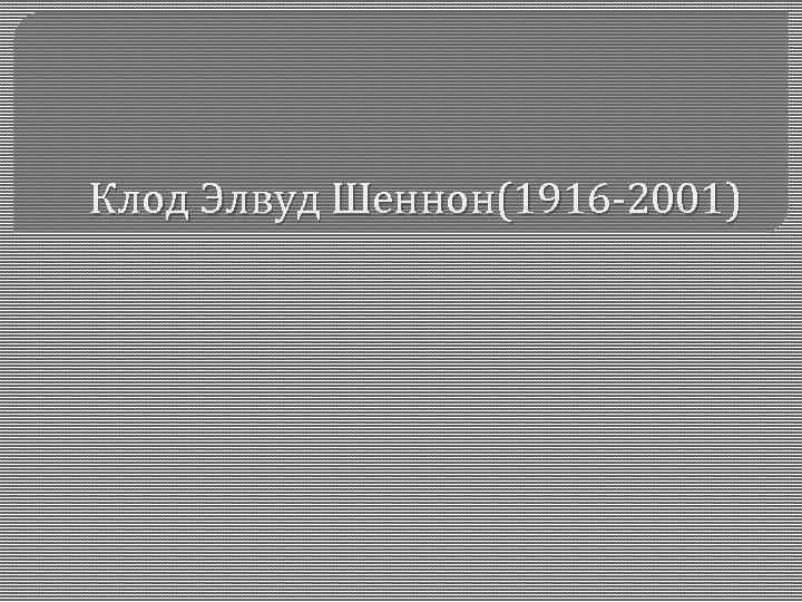 Клод Элвуд Шеннон(1916 -2001)
