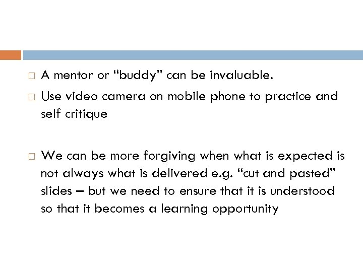 "A mentor or ""buddy"" can be invaluable. Use video camera on mobile phone"